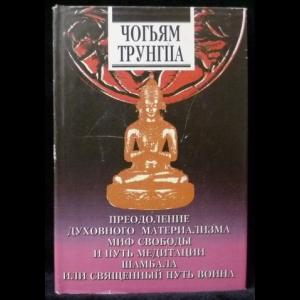 Трунгпа Чогьям - Преодоление духовного материализма. Миф свободы и путь медитации. Шамбала. Священный путь Воина
