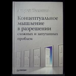 Теслинов Андрей - Концептуальное мышление в разрешении сложных и запутанных проблем