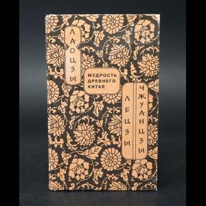 Лао Цзы, Ле-Цзы, ЧжуанЦзы - Мудрость древнего Китая