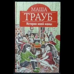 Трауб Маша - Истории моей мамы