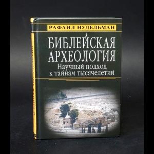 Нудельман Рафаил -  Библейская археология. Научный подход к тайнам тысячелетий