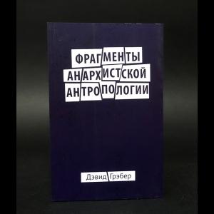 Грэбер Дэвид - Фрагменты анархистской антропологии