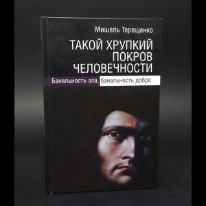 Терещенко Мишель - Такой хрупкий покров человечности. Банальность зла, банальность добра