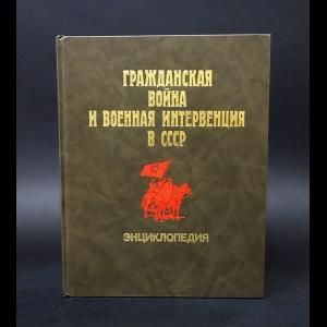 Авторский коллектив - Гражданская война и военная интервенция в СССР. Энциклопедия
