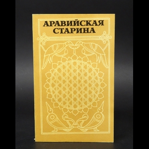 Авторский коллектив - Аравийская старина. Из древней арабской поэзии и прозы