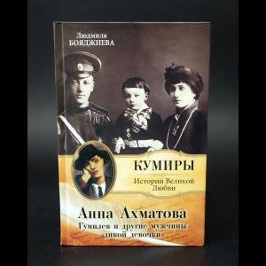 Бояджиева Людмила - Анна Ахматова. Гумилев и другие мужчины дикой девочки