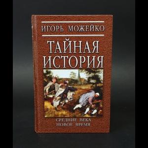Можейко Игорь - Тайная история. Средние века. Новое время