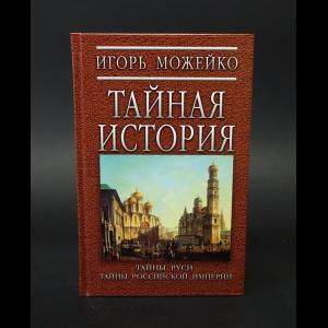 Можейко Игорь - Тайная история. Тайны Руси и тайны Российской империи