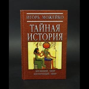 Можейко Игорь - Тайная история. Древний мир. Античный мир