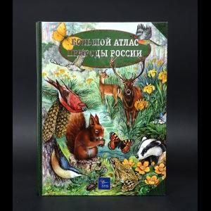 Авторский коллектив - Большой атлас природы России