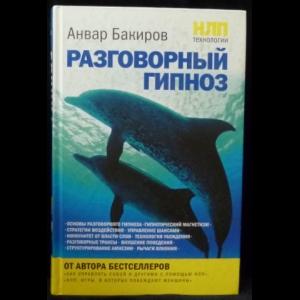 Бакиров Анвар - НЛП-технологии. Разговорный гипноз