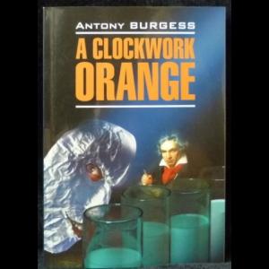 Бёрджесс Энтони - A Clockwork Orange (Заводной апельсин)