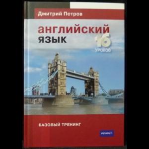 Петров Дмитрий - Английский язык. Базовый тренинг. 16 уроков