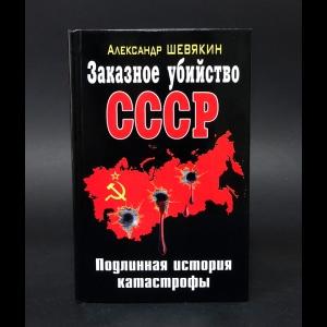 Шевякин Александр - Заказное убийство СССР. Подлинная история катастрофы