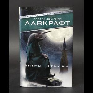 Лавкрафт Говард Филлипс - Миры Ктулху