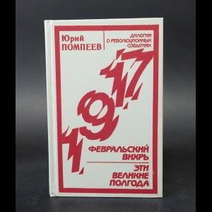 Помпеев Юрий - Февральский вихрь. Эти великие полгода