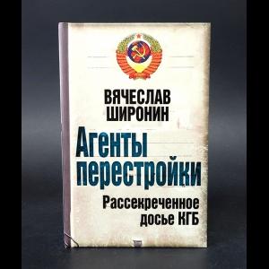 Широнин Вячеслав - Агенты перестройки. Рассекреченное досье КГБ