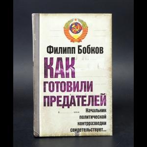 Бобков Филипп - Как готовили предателей. Начальник политической контрразведки свидетельствует...