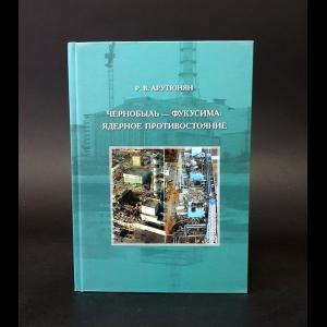 Арутюнян Рафаэль - Чернобыль - Фукусима: Ядерное противостояние