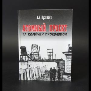 Кузнецов В.Н. - Атомный проект за колючей проволокой