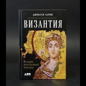 Харрис Джонатан - Византия. История исчезнувшей империи