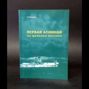 Калинин Р.И. - Первая атомная на Дальнем Востоке (с автографом)