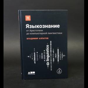 Алпатов Владимир - Языкознание. От Аристотеля до компьютерной лингвистики
