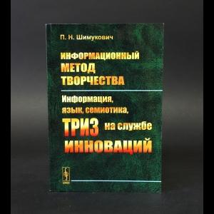 Шимукович П.Н. - Информационный метод творчества. Информация, язык, семиотика, ТРИЗ на службе инноваций