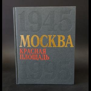 Авторский коллектив - Москва. Красная площадь. 1945-1995