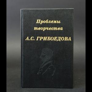 Авторский коллектив - Проблемы творчества А.С. Грибоедова