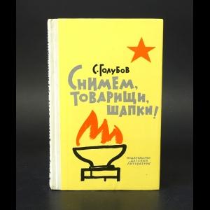 Голубов Сергей - Снимем, товарищи, шапки!
