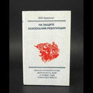 Черемных В.М. - На защите завоеваний революции
