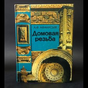Афанасьев А.Ф. - Домовая резьба