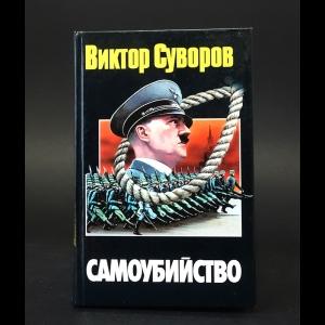 Суворов Виктор - Самоубийство. Зачем Гитлер напал на Советский Союз?