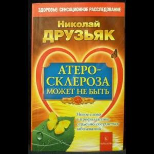 Друзьяк Николай - Атеросклероза может не быть. Новое слово в профилактике сердечно-сосудистых заболеваний