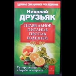 Друзьяк Николай - Правильное питание против болезней. Супероружие в борьбе за здоровье