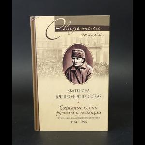 Брешко-Брешковская Екатерина - Скрытые корни русской революции. Отречение великой революционерки