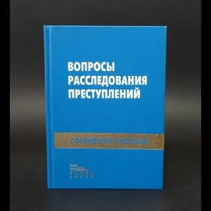 Авторский коллектив - Вопросы расследования преступлений. Справочное пособие