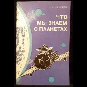 Макеева Г.П. - Что мы знаем о планетах