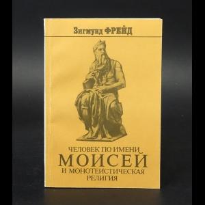 Фрейд Зигмунд - Человек по имени Моисей и монотеистическая религия