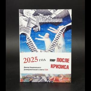 Авторский коллектив - Мир после кризиса. Глобальные тенденции – 2025: меняющийся мир. Доклад Национального разведывательного совета США