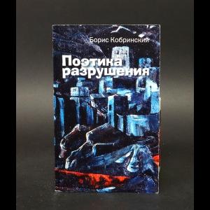 Кобринский Борис  - Поэтика разрушения