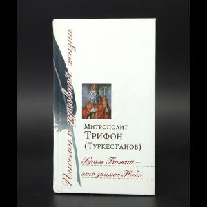Митрополит Трифон (Туркестанов) - Храм Божий - это земное небо