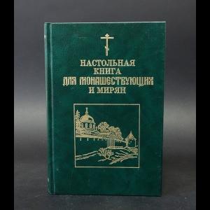 Архимандрит Иоанн (Крестьянкин) - Настольная книга для монашествующих и мирян