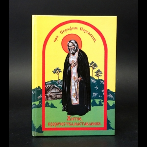 Преподобный Серафим Саровский - Житие, наставления, пророчества преподобного Серафима Саровского Чудотворца