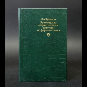 Кузнецова М.А. - Руководство к практическим занятиям по фармакогнозии
