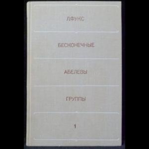Фукс Ласло - Бесконечные абелевы группы. В двух томах. Том 1