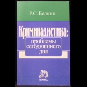 Белкин Р.С. - Криминалистика: проблемы сегодняшнего дня. Злободневные вопросы российской криминалистики
