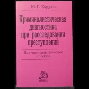 Корухов Ю.Г. - Криминалистическая диагностика при расследовании преступлений