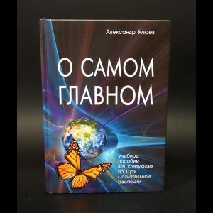 Клюев Александр  - О самом главном. Учебное пособие для следующих по Пути Сознательной Эволюции